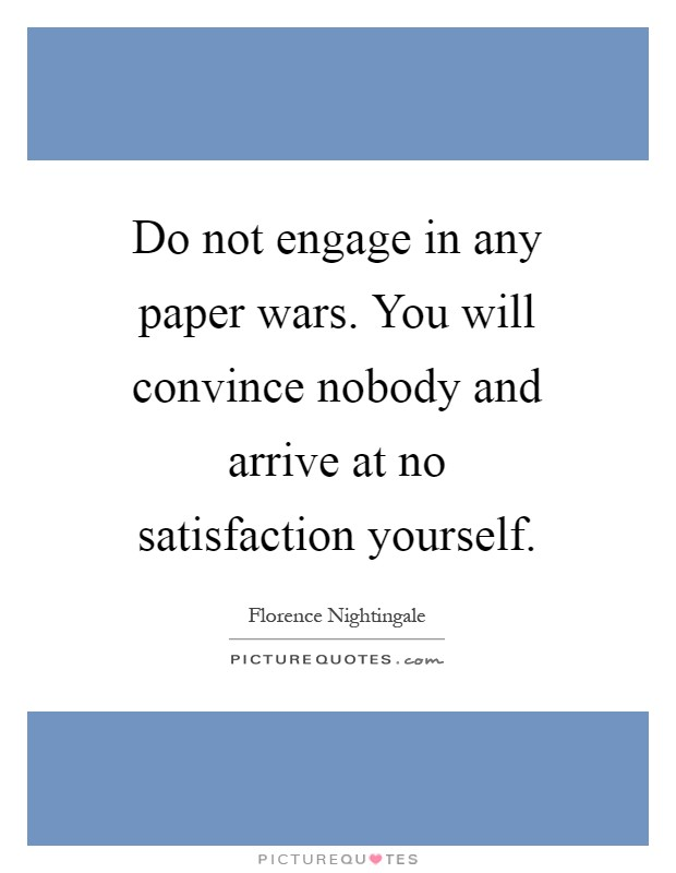 Do not engage in any paper wars. You will convince nobody and arrive at no satisfaction yourself Picture Quote #1