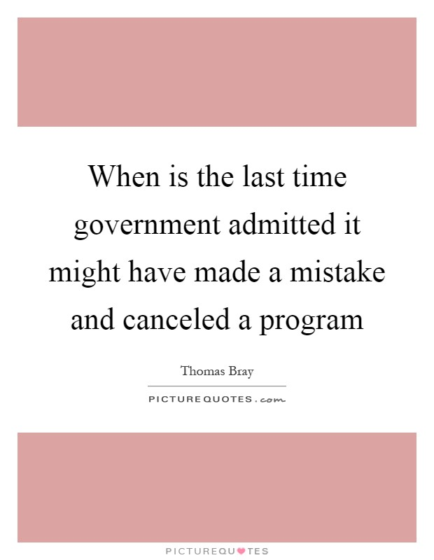 When is the last time government admitted it might have made a mistake and canceled a program Picture Quote #1