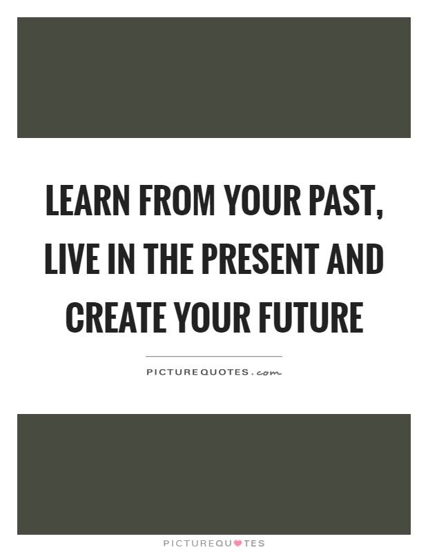 Learn from your past, live in the present and create your future Picture Quote #1