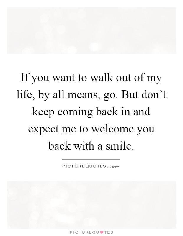 If you want to walk out of my life, by all means, go. But don't keep coming back in and expect me to welcome you back with a smile Picture Quote #1