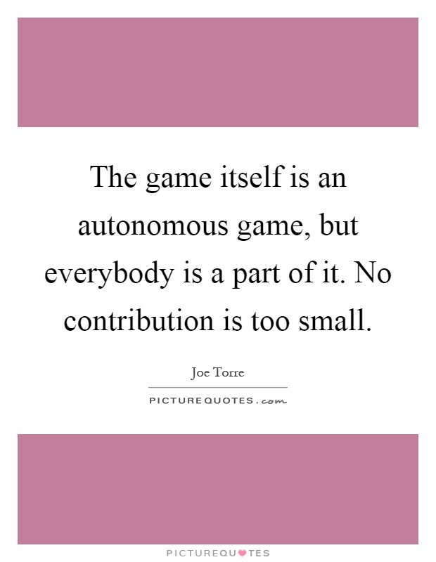 The game itself is an autonomous game, but everybody is a part of it. No contribution is too small Picture Quote #1