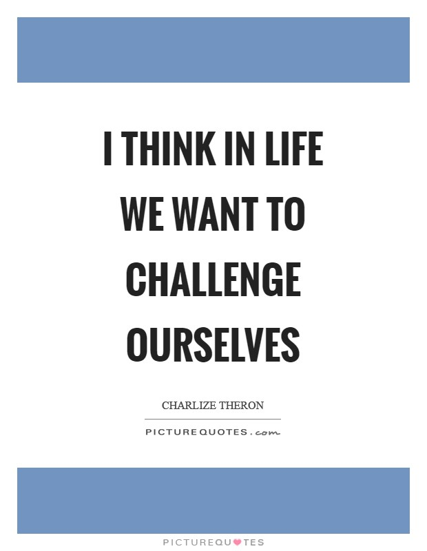 I think in life we want to challenge ourselves Picture Quote #1