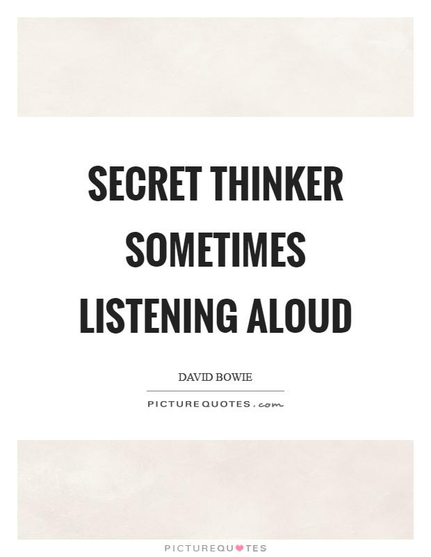 Secret thinker sometimes listening aloud Picture Quote #1