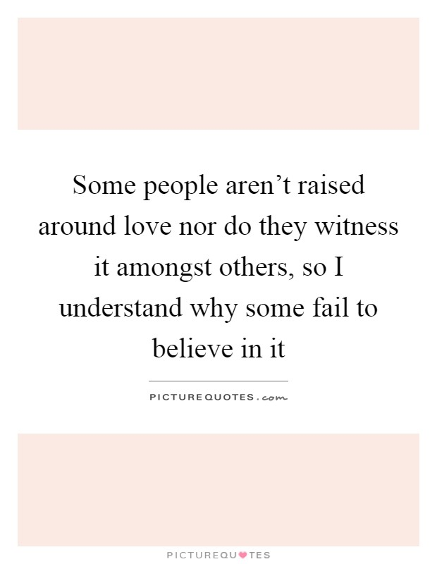 Some people aren't raised around love nor do they witness it amongst others, so I understand why some fail to believe in it Picture Quote #1