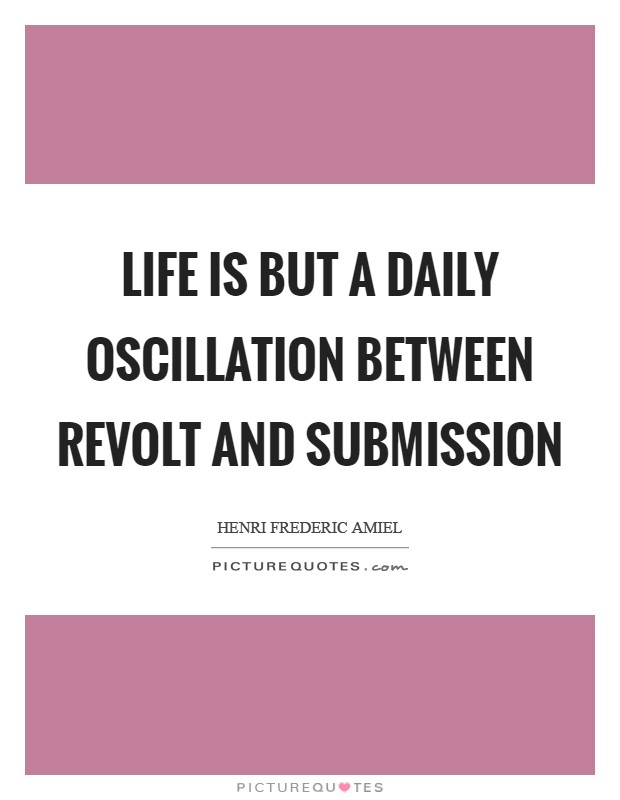 Life is but a daily oscillation between revolt and submission Picture Quote #1