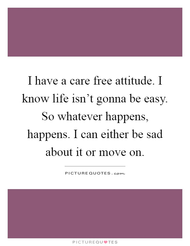 I have a care free attitude. I know life isn't gonna be easy. So whatever happens, happens. I can either be sad about it or move on Picture Quote #1