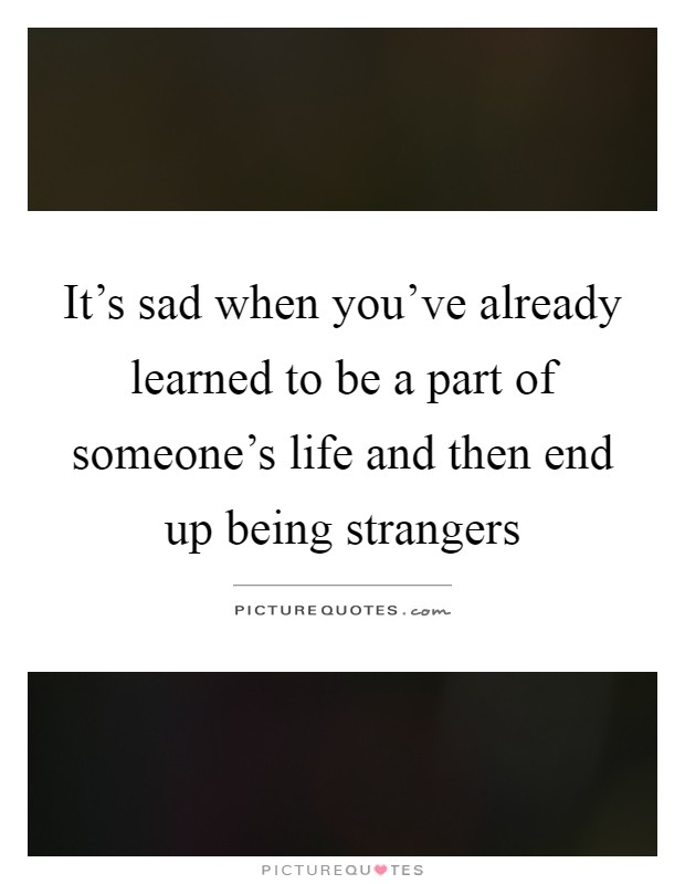 It's sad when you've already learned to be a part of someone's life and then end up being strangers Picture Quote #1