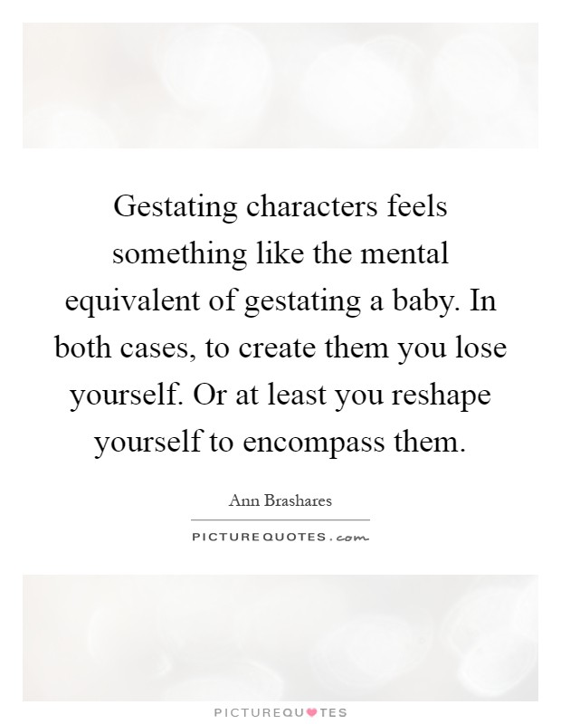 Gestating characters feels something like the mental equivalent of gestating a baby. In both cases, to create them you lose yourself. Or at least you reshape yourself to encompass them Picture Quote #1