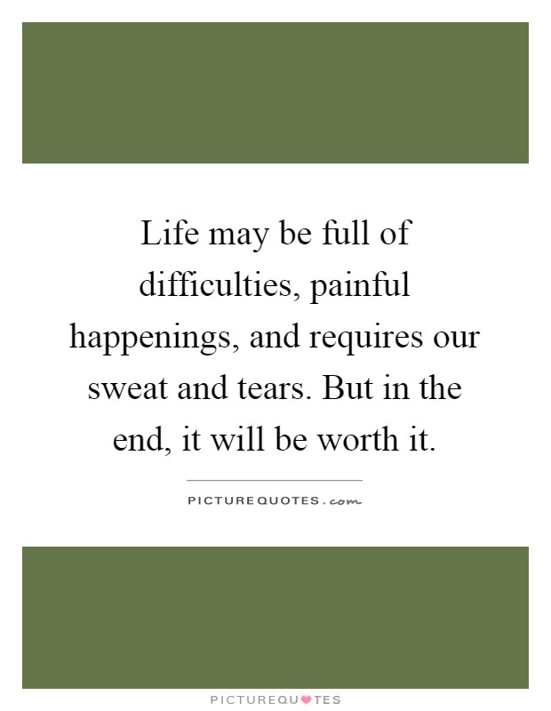 Life may be full of difficulties, painful happenings, and requires our sweat and tears. But in the end, it will be worth it Picture Quote #1