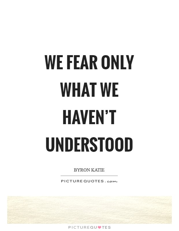 We fear only what we haven't understood Picture Quote #1