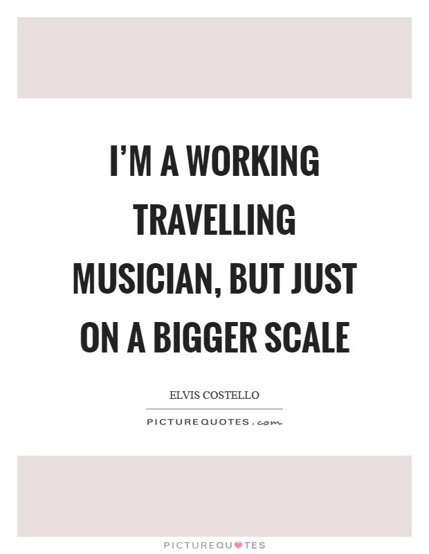 I'm a working travelling musician, but just on a bigger scale Picture Quote #1