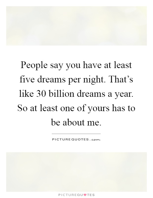 People say you have at least five dreams per night. That's like 30 billion dreams a year. So at least one of yours has to be about me Picture Quote #1