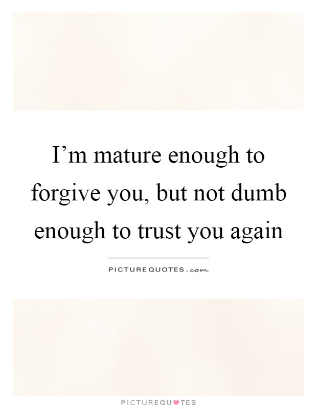 I'm mature enough to forgive you, but not dumb enough to trust you again Picture Quote #1
