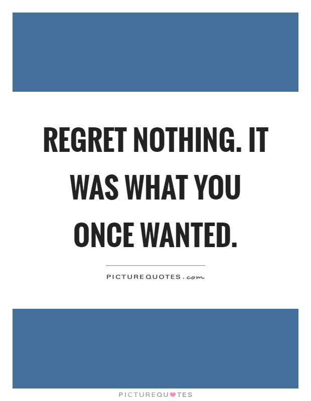 Regret nothing. It was what you once wanted Picture Quote #1