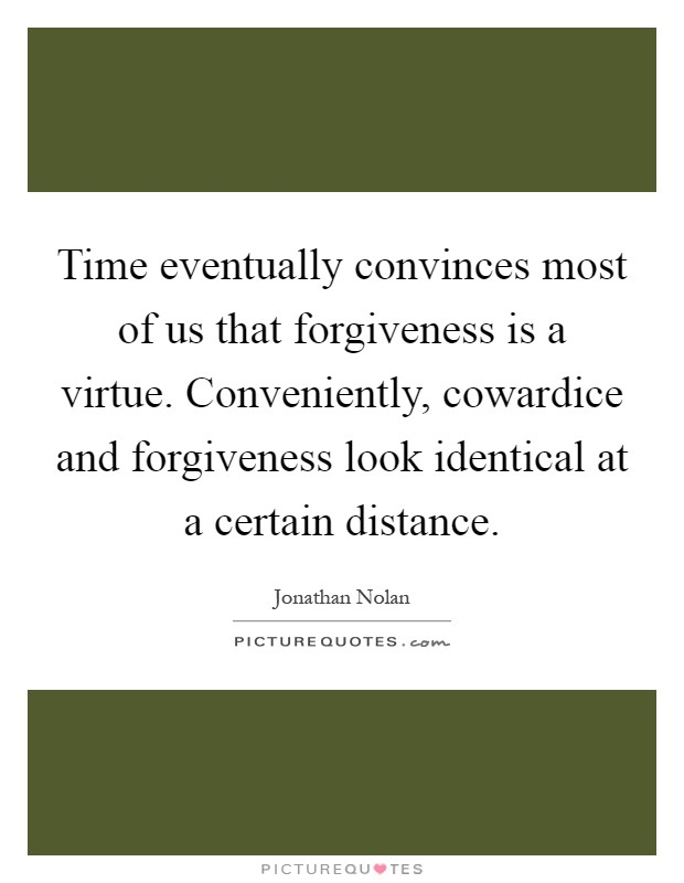 Time eventually convinces most of us that forgiveness is a virtue. Conveniently, cowardice and forgiveness look identical at a certain distance Picture Quote #1