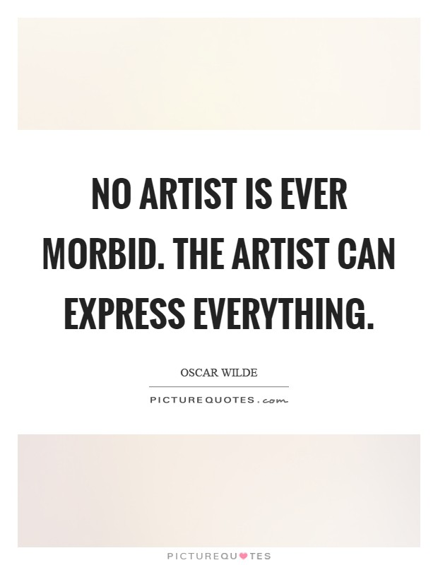 No artist is ever morbid. The artist can express everything Picture Quote #1