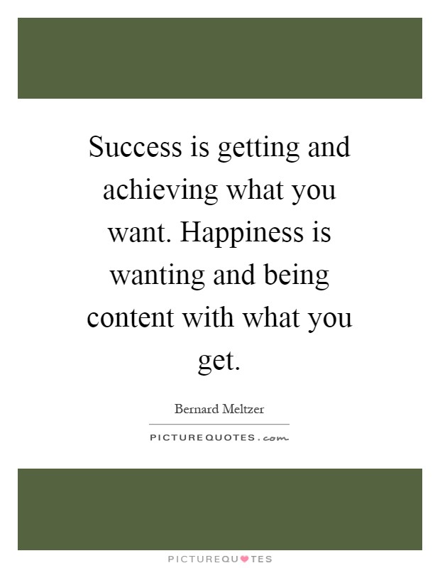 Success is getting and achieving what you want. Happiness is wanting and being content with what you get Picture Quote #1