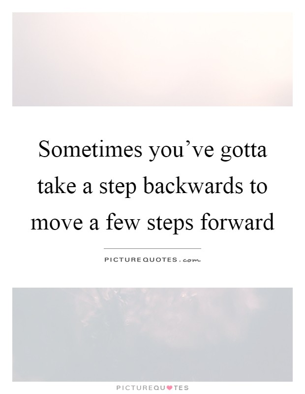 Sometimes you've gotta take a step backwards to move a few steps forward Picture Quote #1