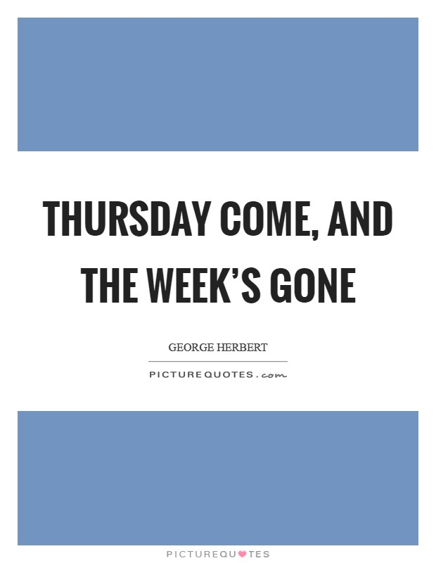 Thursday come, and the week's gone Picture Quote #1
