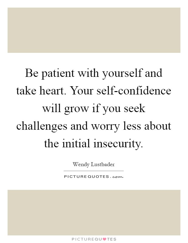 Be patient with yourself and take heart. Your self-confidence will grow if you seek challenges and worry less about the initial insecurity Picture Quote #1