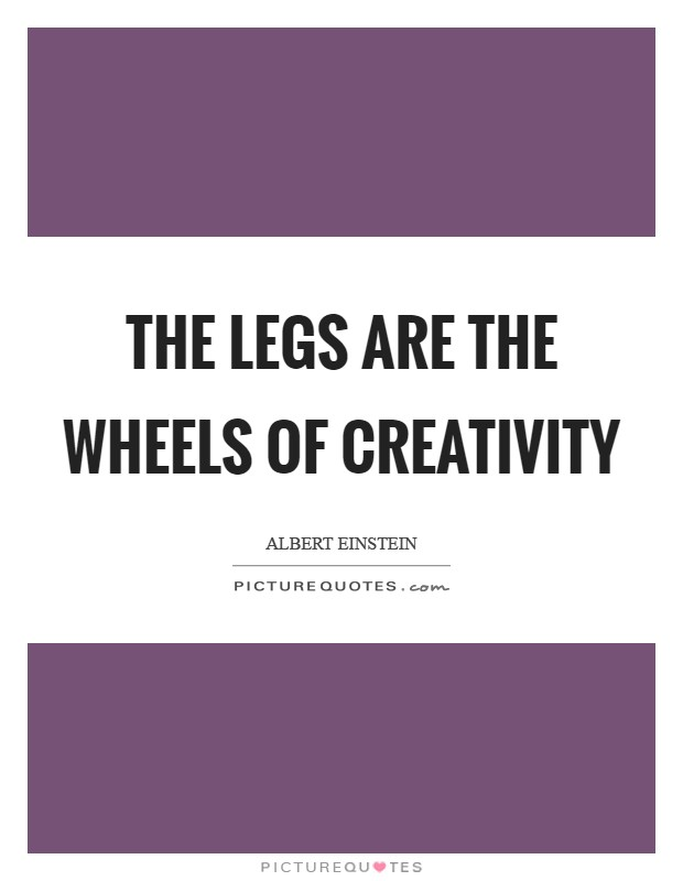 The legs are the wheels of creativity Picture Quote #1