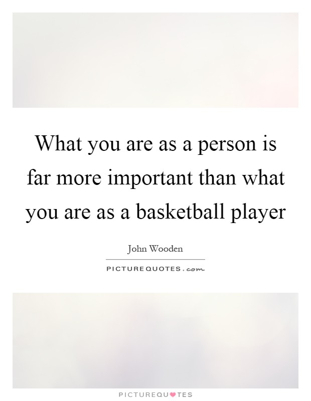 What you are as a person is far more important than what you are as a basketball player Picture Quote #1