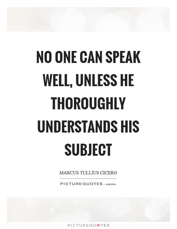 No one can speak well, unless he thoroughly understands his subject Picture Quote #1