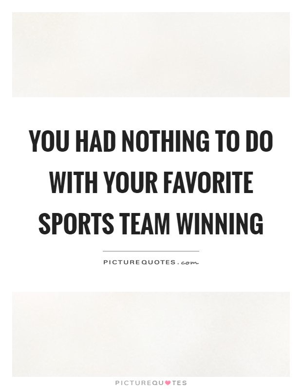 You had nothing to do with your favorite sports team winning Picture Quote #1