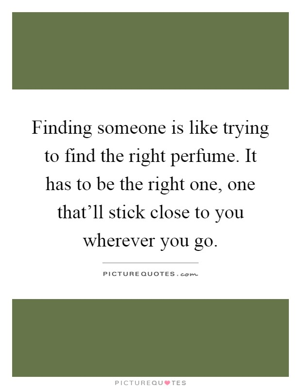 Finding someone is like trying to find the right perfume. It has to be the right one, one that'll stick close to you wherever you go Picture Quote #1