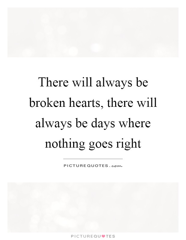 There will always be broken hearts, there will always be days where nothing goes right Picture Quote #1