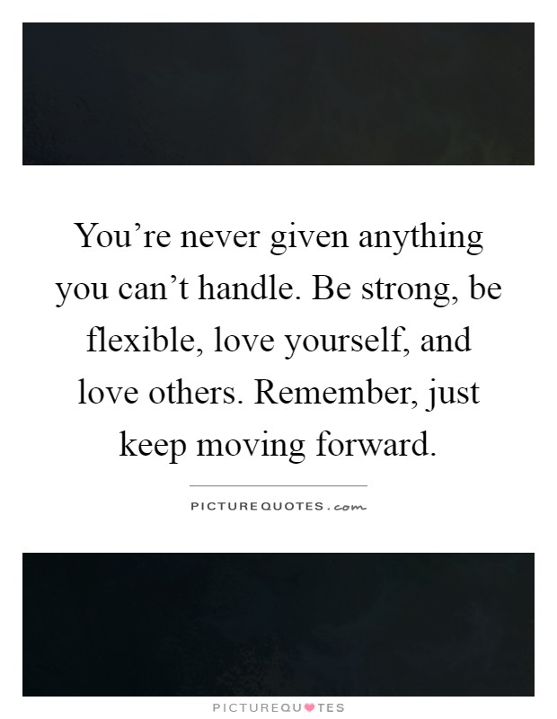 You're never given anything you can't handle. Be strong, be flexible, love yourself, and love others. Remember, just keep moving forward Picture Quote #1