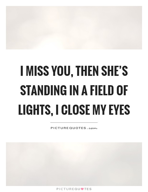 I miss you, then she's standing in a field of lights, I close my eyes Picture Quote #1