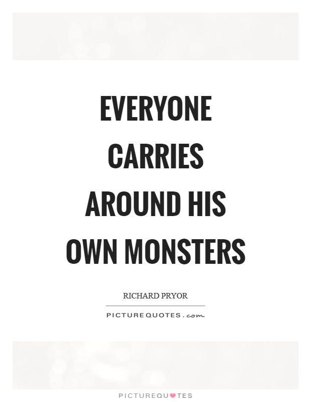 Everyone carries around his own monsters Picture Quote #1