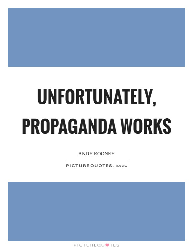 Unfortunately, propaganda works Picture Quote #1