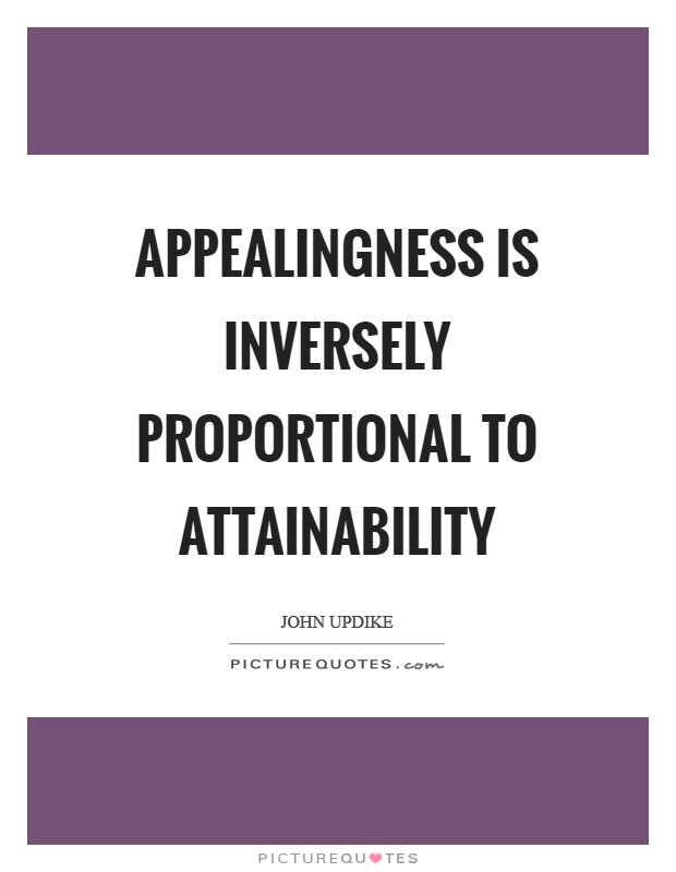 Appealingness is inversely proportional to attainability Picture Quote #1