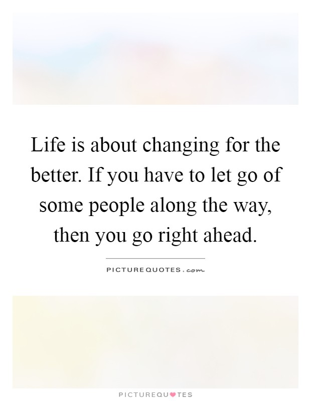 Life is about changing for the better. If you have to let go of some people along the way, then you go right ahead Picture Quote #1