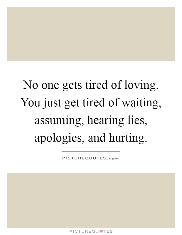 No one gets tired of loving. You just get tired of waiting, assuming, hearing lies, apologies, and hurting Picture Quote #1