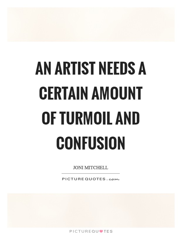 An artist needs a certain amount of turmoil and confusion Picture Quote #1