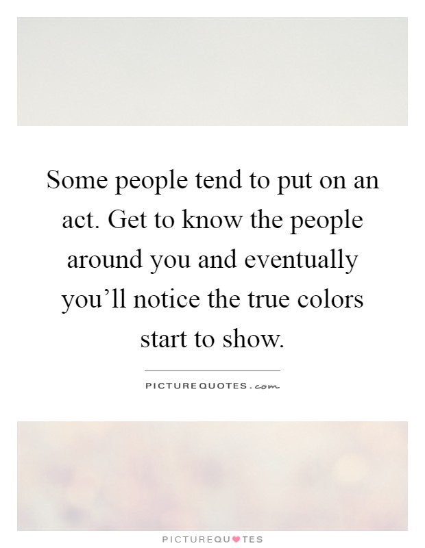 Some people tend to put on an act. Get to know the people around you and eventually you'll notice the true colors start to show Picture Quote #1