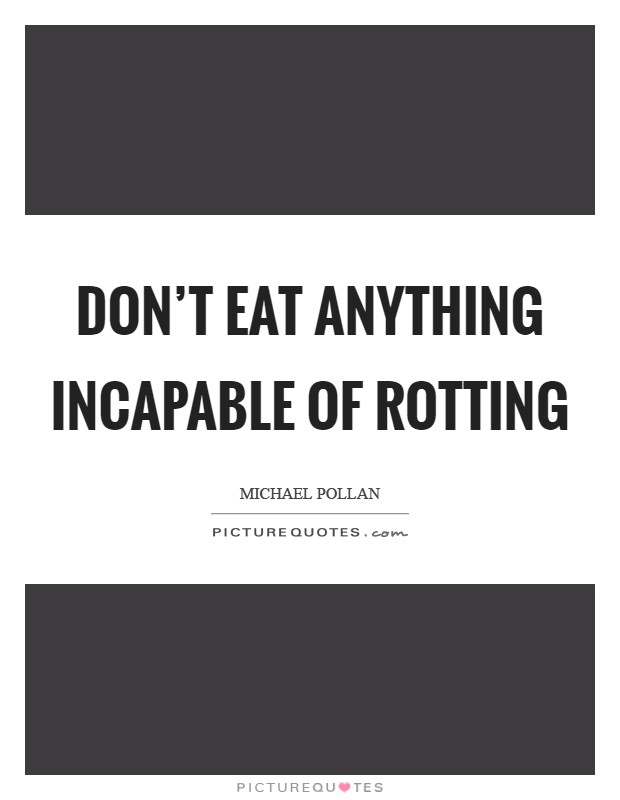 Don't eat anything incapable of rotting Picture Quote #1
