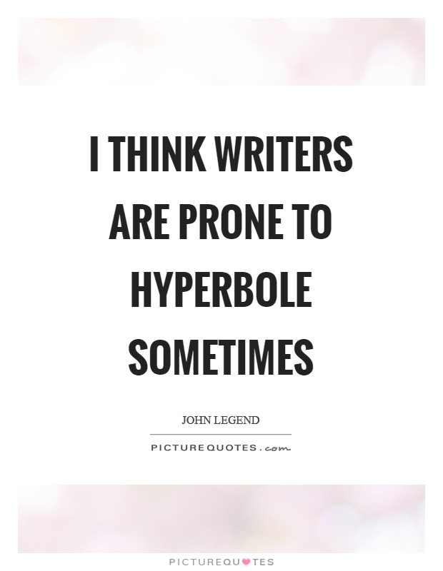 I think writers are prone to hyperbole sometimes Picture Quote #1