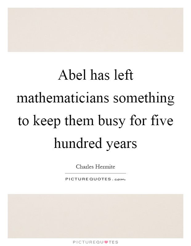 Abel has left mathematicians something to keep them busy for five hundred years Picture Quote #1
