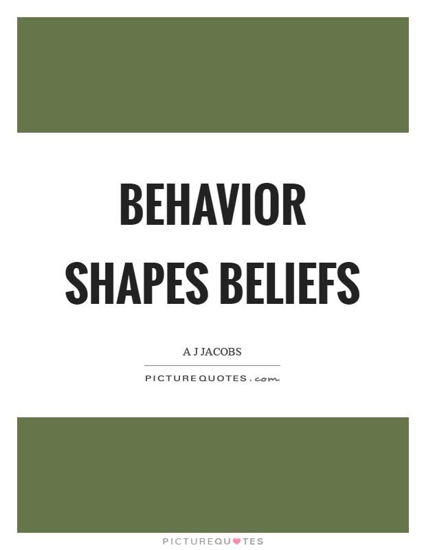 Behavior shapes beliefs Picture Quote #1