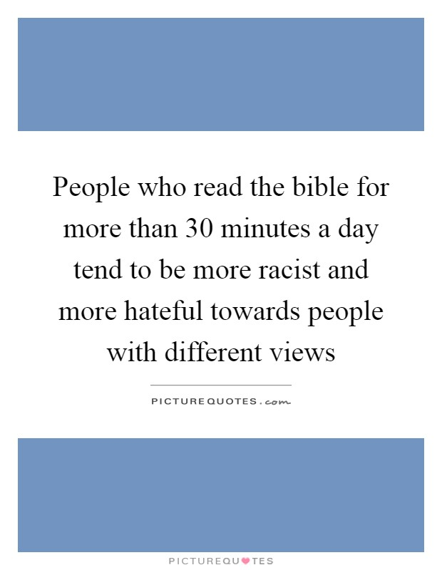 People who read the bible for more than 30 minutes a day tend to be more racist and more hateful towards people with different views Picture Quote #1