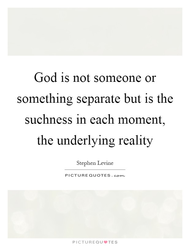 God is not someone or something separate but is the suchness in each moment, the underlying reality Picture Quote #1