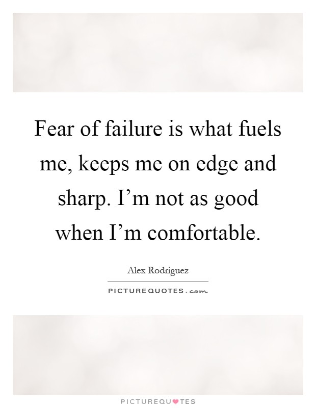 Fear of failure is what fuels me, keeps me on edge and sharp. I'm not as good when I'm comfortable Picture Quote #1