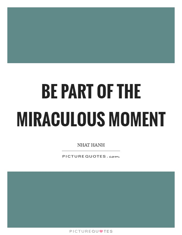 Be part of the miraculous moment Picture Quote #1