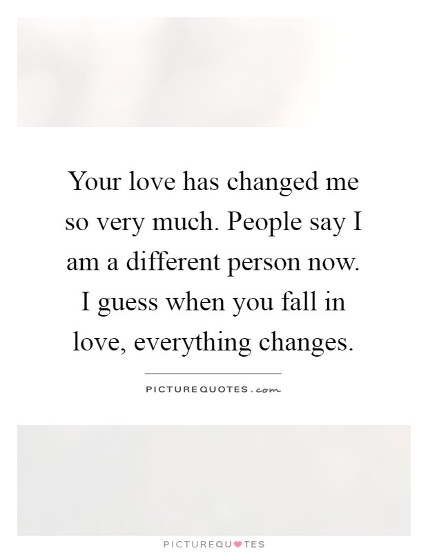 Your love has changed me so very much. People say I am a different person now. I guess when you fall in love, everything changes Picture Quote #1