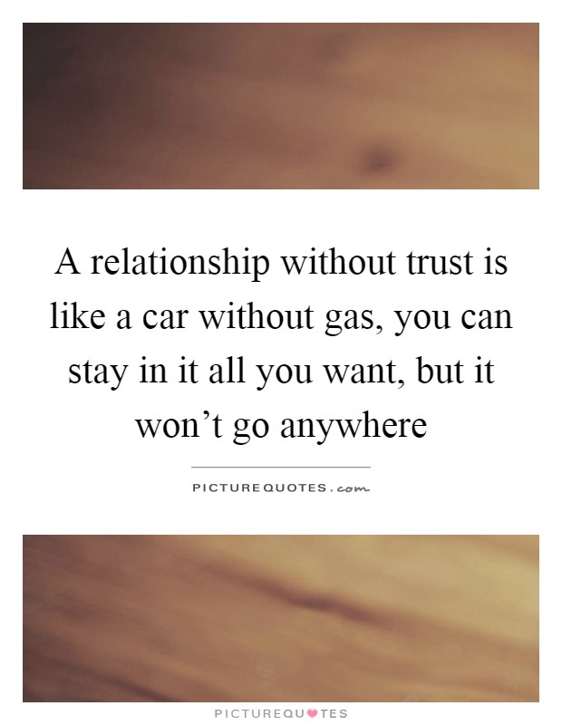 A relationship without trust is like a car without gas, you can stay in it all you want, but it won't go anywhere Picture Quote #1