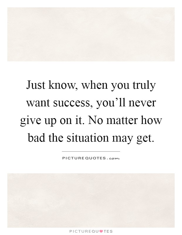 Just know, when you truly want success, you'll never give up on it. No matter how bad the situation may get Picture Quote #1